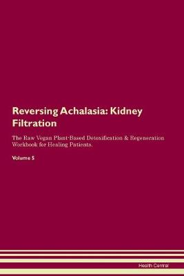 Reversing Achalasia: Kidney Filtration The Raw Vegan Plant-Based Detoxification & Regeneration Workbook for Healing Patients. Volume 5 (Paperback)