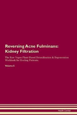 Reversing Acne Fulminans: Kidney Filtration The Raw Vegan Plant-Based Detoxification & Regeneration Workbook for Healing Patients. Volume 5 (Paperback)