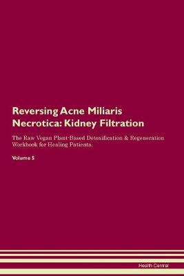 Reversing Acne Miliaris Necrotica: Kidney Filtration The Raw Vegan Plant-Based Detoxification & Regeneration Workbook for Healing Patients. Volume 5 (Paperback)
