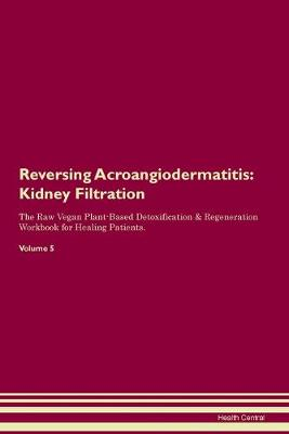 Reversing Acroangiodermatitis: Kidney Filtration The Raw Vegan Plant-Based Detoxification & Regeneration Workbook for Healing Patients. Volume 5 (Paperback)