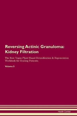 Reversing Actinic Granuloma: Kidney Filtration The Raw Vegan Plant-Based Detoxification & Regeneration Workbook for Healing Patients. Volume 5 (Paperback)