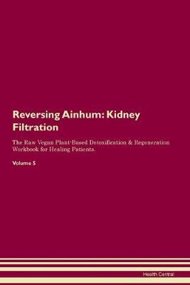 Reversing Ainhum: Kidney Filtration The Raw Vegan Plant-Based Detoxification & Regeneration Workbook for Healing Patients. Volume 5 (Paperback)
