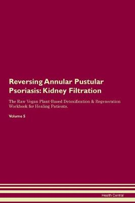 Reversing Annular Pustular Psoriasis: Kidney Filtration The Raw Vegan Plant-Based Detoxification & Regeneration Workbook for Healing Patients. Volume 5 (Paperback)
