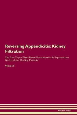 Reversing Appendicitis: Kidney Filtration The Raw Vegan Plant-Based Detoxification & Regeneration Workbook for Healing Patients. Volume 5 (Paperback)