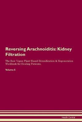 Reversing Arachnoiditis: Kidney Filtration The Raw Vegan Plant-Based Detoxification & Regeneration Workbook for Healing Patients. Volume 5 (Paperback)