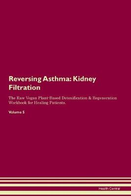 Reversing Asthma: Kidney Filtration The Raw Vegan Plant-Based Detoxification & Regeneration Workbook for Healing Patients. Volume 5 (Paperback)