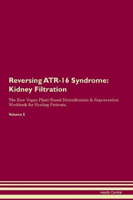 Reversing ATR-16 Syndrome: Kidney Filtration The Raw Vegan Plant-Based Detoxification & Regeneration Workbook for Healing Patients. Volume 5 (Paperback)