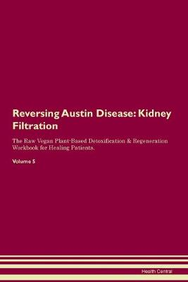 Reversing Austin Disease: Kidney Filtration The Raw Vegan Plant-Based Detoxification & Regeneration Workbook for Healing Patients. Volume 5 (Paperback)