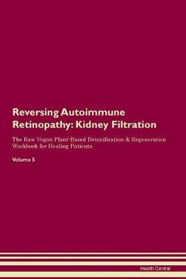 Reversing Autoimmune Retinopathy: Kidney Filtration The Raw Vegan Plant-Based Detoxification & Regeneration Workbook for Healing Patients. Volume 5 (Paperback)