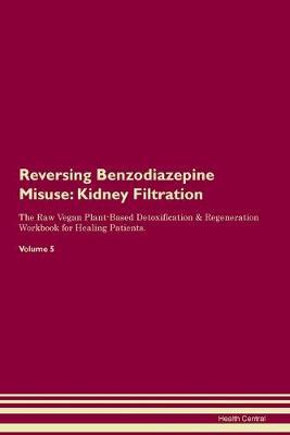 Reversing Benzodiazepine Misuse: Kidney Filtration The Raw Vegan Plant-Based Detoxification & Regeneration Workbook for Healing Patients. Volume 5 (Paperback)