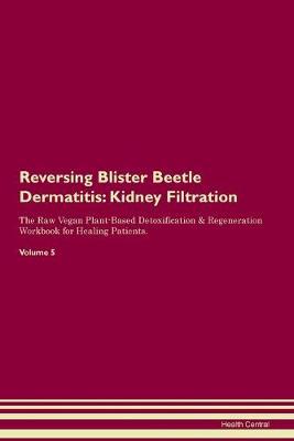 Reversing Blister Beetle Dermatitis: Kidney Filtration The Raw Vegan Plant-Based Detoxification & Regeneration Workbook for Healing Patients. Volume 5 (Paperback)
