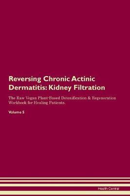 Reversing Chronic Actinic Dermatitis: Kidney Filtration The Raw Vegan Plant-Based Detoxification & Regeneration Workbook for Healing Patients. Volume 5 (Paperback)