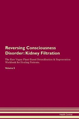 Reversing Consciousness Disorder: Kidney Filtration The Raw Vegan Plant-Based Detoxification & Regeneration Workbook for Healing Patients. Volume 5 (Paperback)