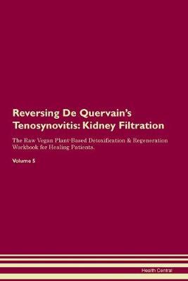 Reversing De Quervain's Tenosynovitis: Kidney Filtration The Raw Vegan Plant-Based Detoxification & Regeneration Workbook for Healing Patients. Volume 5 (Paperback)