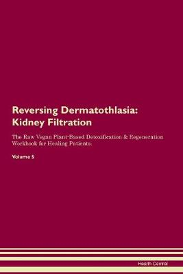 Reversing Dermatothlasia: Kidney Filtration The Raw Vegan Plant-Based Detoxification & Regeneration Workbook for Healing Patients. Volume 5 (Paperback)