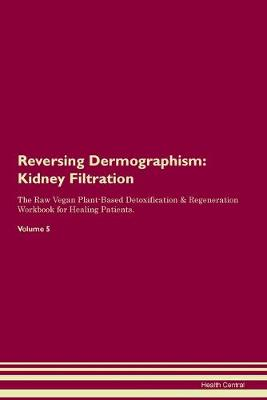 Reversing Dermographism: Kidney Filtration The Raw Vegan Plant-Based Detoxification & Regeneration Workbook for Healing Patients. Volume 5 (Paperback)