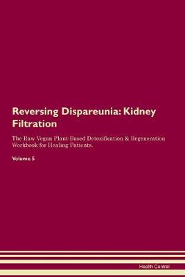 Reversing Dispareunia: Kidney Filtration The Raw Vegan Plant-Based Detoxification & Regeneration Workbook for Healing Patients. Volume 5 (Paperback)