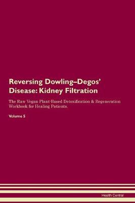 Reversing Dowling-Degos' Disease: Kidney Filtration The Raw Vegan Plant-Based Detoxification & Regeneration Workbook for Healing Patients. Volume 5 (Paperback)