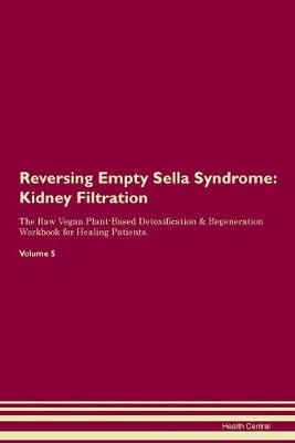 Reversing Empty Sella Syndrome: Kidney Filtration The Raw Vegan Plant-Based Detoxification & Regeneration Workbook for Healing Patients. Volume 5 (Paperback)