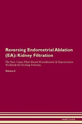 Reversing Endometrial Ablation (EA): Kidney Filtration The Raw Vegan Plant-Based Detoxification & Regeneration Workbook for Healing Patients. Volume 5 (Paperback)