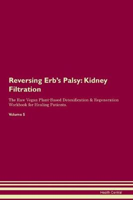 Reversing Erb's Palsy: Kidney Filtration The Raw Vegan Plant-Based Detoxification & Regeneration Workbook for Healing Patients. Volume 5 (Paperback)