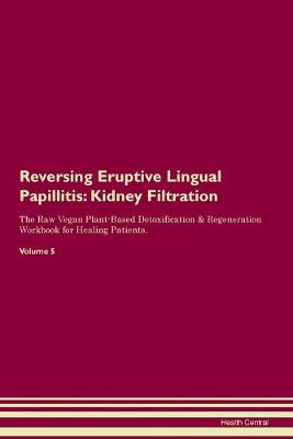 Reversing Eruptive Lingual Papillitis: Kidney Filtration The Raw Vegan Plant-Based Detoxification & Regeneration Workbook for Healing Patients. Volume 5 (Paperback)