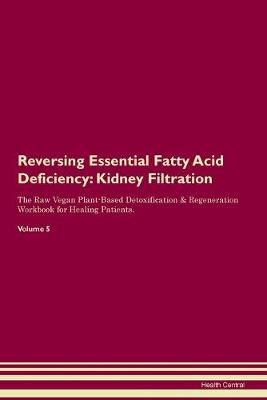 Reversing Essential Fatty Acid Deficiency: Kidney Filtration The Raw Vegan Plant-Based Detoxification & Regeneration Workbook for Healing Patients. Volume 5 (Paperback)