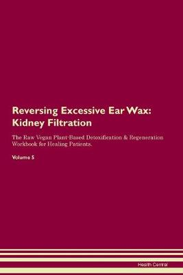 Reversing Excessive Ear Wax: Kidney Filtration The Raw Vegan Plant-Based Detoxification & Regeneration Workbook for Healing Patients. Volume 5 (Paperback)