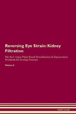 Reversing Eye Strain: Kidney Filtration The Raw Vegan Plant-Based Detoxification & Regeneration Workbook for Healing Patients. Volume 5 (Paperback)