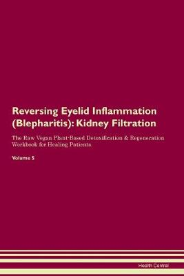 Reversing Eyelid Inflammation (Blepharitis): Kidney Filtration The Raw Vegan Plant-Based Detoxification & Regeneration Workbook for Healing Patients. Volume 5 (Paperback)