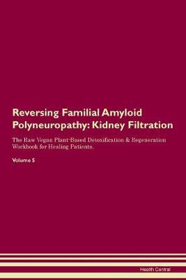 Reversing Familial Amyloid Polyneuropathy: Kidney Filtration The Raw Vegan Plant-Based Detoxification & Regeneration Workbook for Healing Patients. Volume 5 (Paperback)