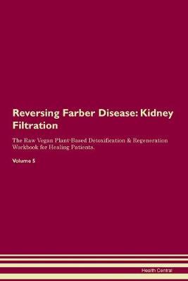 Reversing Farber Disease: Kidney Filtration The Raw Vegan Plant-Based Detoxification & Regeneration Workbook for Healing Patients. Volume 5 (Paperback)