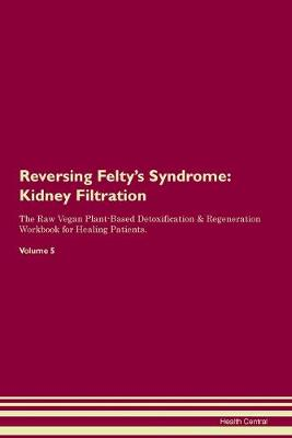 Reversing Felty's Syndrome: Kidney Filtration The Raw Vegan Plant-Based Detoxification & Regeneration Workbook for Healing Patients. Volume 5 (Paperback)