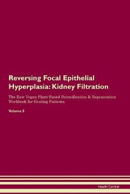 Reversing Focal Epithelial Hyperplasia: Kidney Filtration The Raw Vegan Plant-Based Detoxification & Regeneration Workbook for Healing Patients. Volume 5 (Paperback)