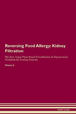 Reversing Food Allergy: Kidney Filtration The Raw Vegan Plant-Based Detoxification & Regeneration Workbook for Healing Patients. Volume 5 (Paperback)