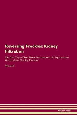 Reversing Freckles: Kidney Filtration The Raw Vegan Plant-Based Detoxification & Regeneration Workbook for Healing Patients. Volume 5 (Paperback)
