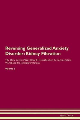 Reversing Generalized Anxiety Disorder: Kidney Filtration The Raw Vegan Plant-Based Detoxification & Regeneration Workbook for Healing Patients. Volume 5 (Paperback)