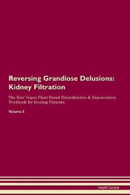 Reversing Grandiose Delusions: Kidney Filtration The Raw Vegan Plant-Based Detoxification & Regeneration Workbook for Healing Patients. Volume 5 (Paperback)
