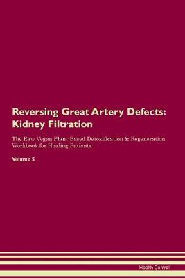 Reversing Great Artery Defects: Kidney Filtration The Raw Vegan Plant-Based Detoxification & Regeneration Workbook for Healing Patients. Volume 5 (Paperback)