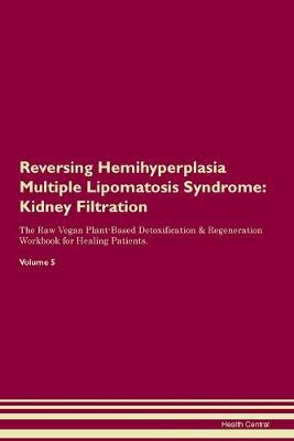 Reversing Hemihyperplasia Multiple Lipomatosis Syndrome: Kidney Filtration The Raw Vegan Plant-Based Detoxification & Regeneration Workbook for Healing Patients. Volume 5 (Paperback)