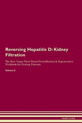 Reversing Hepatitis D: Kidney Filtration The Raw Vegan Plant-Based Detoxification & Regeneration Workbook for Healing Patients. Volume 5 (Paperback)