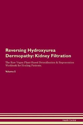 Reversing Hydroxyurea Dermopathy: Kidney Filtration The Raw Vegan Plant-Based Detoxification & Regeneration Workbook for Healing Patients. Volume 5 (Paperback)