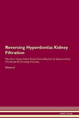 Reversing Hyperdontia: Kidney Filtration The Raw Vegan Plant-Based Detoxification & Regeneration Workbook for Healing Patients. Volume 5 (Paperback)