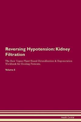 Reversing Hypotension: Kidney Filtration The Raw Vegan Plant-Based Detoxification & Regeneration Workbook for Healing Patients. Volume 5 (Paperback)