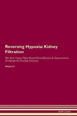 Reversing Hypoxia: Kidney Filtration The Raw Vegan Plant-Based Detoxification & Regeneration Workbook for Healing Patients. Volume 5 (Paperback)