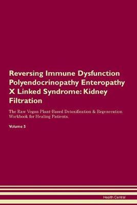 Reversing Immune Dysfunction Polyendocrinopathy Enteropathy X Linked Syndrome: Kidney Filtration The Raw Vegan Plant-Based Detoxification & Regeneration Workbook for Healing Patients. Volume 5 (Paperback)