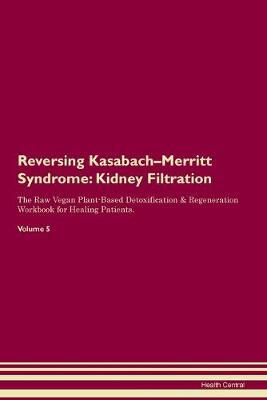 Reversing Kasabach-Merritt Syndrome: Kidney Filtration The Raw Vegan Plant-Based Detoxification & Regeneration Workbook for Healing Patients. Volume 5 (Paperback)