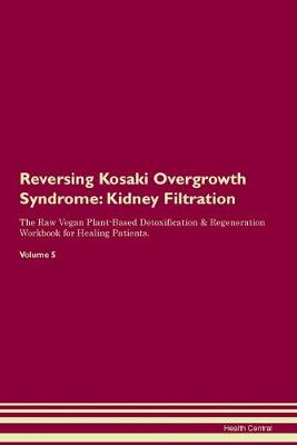 Reversing Kosaki Overgrowth Syndrome: Kidney Filtration The Raw Vegan Plant-Based Detoxification & Regeneration Workbook for Healing Patients. Volume 5 (Paperback)