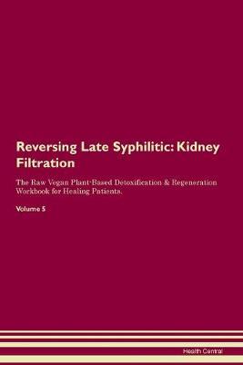 Reversing Late Syphilitic: Kidney Filtration The Raw Vegan Plant-Based Detoxification & Regeneration Workbook for Healing Patients. Volume 5 (Paperback)