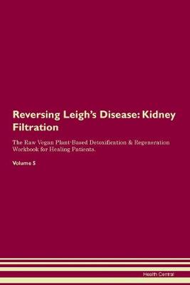 Reversing Leigh's Disease: Kidney Filtration The Raw Vegan Plant-Based Detoxification & Regeneration Workbook for Healing Patients. Volume 5 (Paperback)